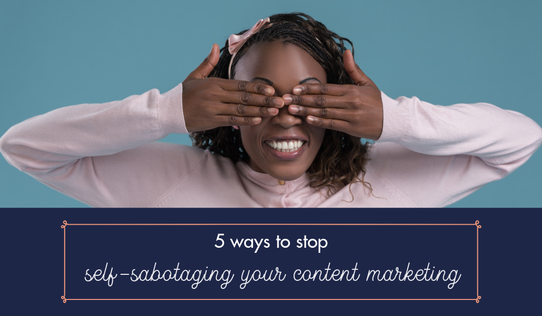 5 ways to stop self-sabotaging your content marketing